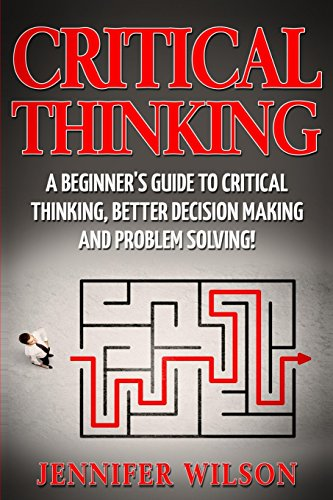 Critical Thinking: A Beginner's Guide to Critical Thinking, Better Decision Making and Problem Solving por Jennifer Wilson
