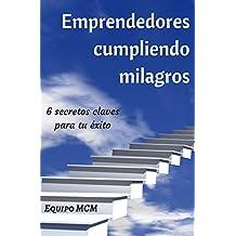 Emprendedores cumpliendo milagros: 6 secretos claves para tu éxito (Spanish Edition)