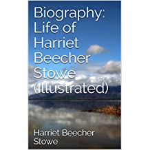 Biography: Life of Harriet Beecher Stowe (Illustrated)
