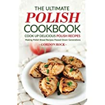 The Ultimate Polish Cookbook - Cook Up Delicious Polish Recipes: Making Polish Bread Recipes Passed Down Generations by Gordon Rock (2016-09-27)
