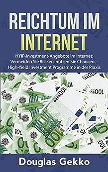 Reichtum im Internet: HYIP-Investment-Angebote im Internet:  Vermeiden Sie Risiken, nutzen Sie Chancen. -  High-Yield Investment Programme in der Praxis (HYIP Bibliothek 1)