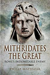 Mithridates the Great: Rome's Indomitable Enemy by Philip Matyszak (2009-04-20)