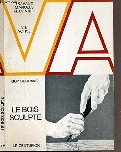 LE BOIS SCULPTE / TRAVAUX MANUELS ADUCATIFS - VIE ACTIVE par DEGRAVE GUY