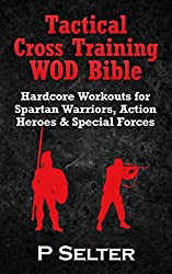 Tactical Cross Training WOD Bible: Hardcore Workouts for Spartan Warriors, Action Heroes & Special Forces