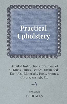 Practical Upholstery Detailed Instructions for Chairs of All Kinds, Suites, Settees, Divan Beds, Etc Also Materials, Tools, Frames, Covers, Springs, Etc - cheap UK light store.