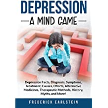 Depression: Depression Facts, Diagnosis, Symptoms, Treatment, Causes, Effects, Alternative Medicines, Therapeutic Methods, History, Myths, and More! A Mind Game