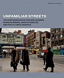 Unfamiliar Streets: The Photographs of Richard Avedon, Charles Moore, Martha Rosler, and Philip-Lorca diCorcia by Katherine A. Bussard (2014-03-11)