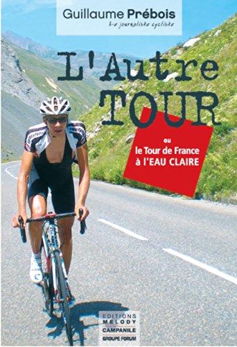 L'AUTRE TOUR: ou le Tour de France à l'eau claire par GUILLAUME PREBOIS