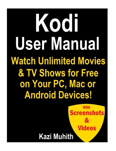 Kodi User Manual: Watch Unlimited Movies & TV shows for free on Your PC, Mac or: Cancel Netflix, Amazon Prime TV , HBO Now & Hulu!