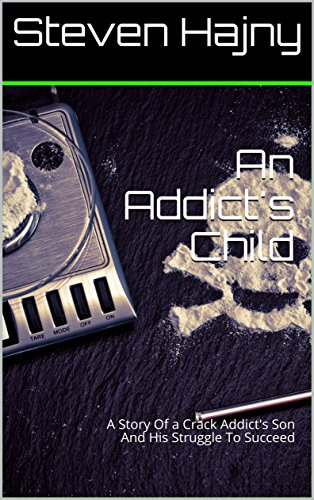 An Addict's Child: A Story Of a Crack Addict's Son And His Struggle To Succeed (English Edition)