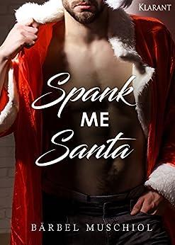 Spank Me Santa. Weihnachtsroman von [Muschiol, Bärbel]