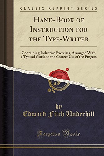 Hand-Book of Instruction for the Type-Writer: Containing Inductive Exercises, Arranged with a Typical Guide to the Correct Use of the Fingers (Classic Reprint)