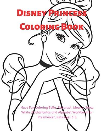 Disney Princess Coloring Book: Have Fun Coloring Belle, Rapunzel, Moana, Snow White ,Pochahontas and Alphabet Workbook for Preschooler, Kids Ages 3-5. -