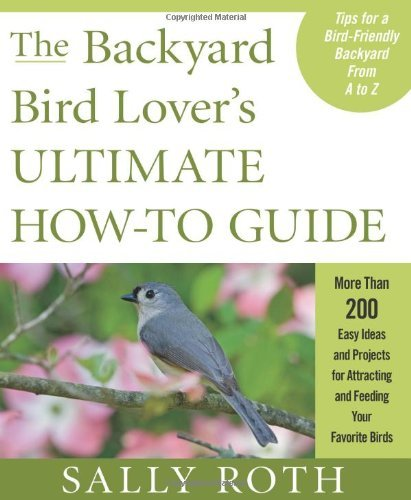 The Backyard Bird Lover's Ultimate How-To Guide: More Than 200 Easy Ideas and Projects for Attracting and Feeding Your Favorite Birds by Sally Roth (6-Jul-2010) Paperback (Guide Backyard Lovers Bird)