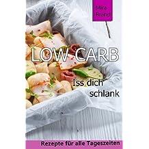 Low Carb: Iss dich schlank (Low Carb Grundlagen, Rezepte fuer alle Tageszeiten, Low Carb Backen)