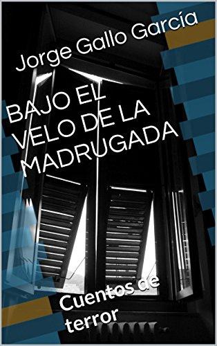 BAJO EL VELO DE LA MADRUGADA: Cuentos de terror por Jorge Gallo García