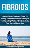 Fibroids: Uterine Fibroid Treatment Guide To Healing Uterine Fibroids With Strategies For Preventing Uterine Fibroids Including Post Uterine Fibroid Care ... Treatment, Cure And Genitourinary Recovery)