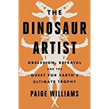 The Dinosaur Artist: Obsession, Betrayal, and the Quest for Earth¿s Ultimate Trophy (English Edition)