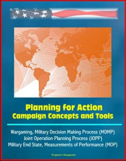 Planning for Action: Campaign Concepts and Tools - Wargaming, Military Decision Making Process (MDMP), Joint Operation Planning Process (JOPP), Military ... of Performance (MOP) (English Edition) par [Army Combined Arms Center, U.S. , Army Command and General Staff College, U.S. , Military, U.S. , Government, U.S. ]