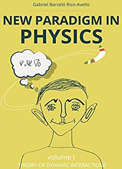 New paradigm in physics. Theory of dynamic interactions (Volume 1): Did Sir Isaac Newton leave something unsaid? by [Barceló Rico-Avello, Gabriel]