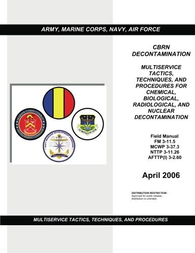 Field Manual FM 3-11.5 MCWP 3-37.3 NTTP 3-11.26 AFTTP (I) 3-2.60 Multiservice Tactics, Techniques, and Procedures for Chemical, Biological, Radiological, and Nuclear Contamination April 2006 by United States Government Department of Defense (2012-06-04)