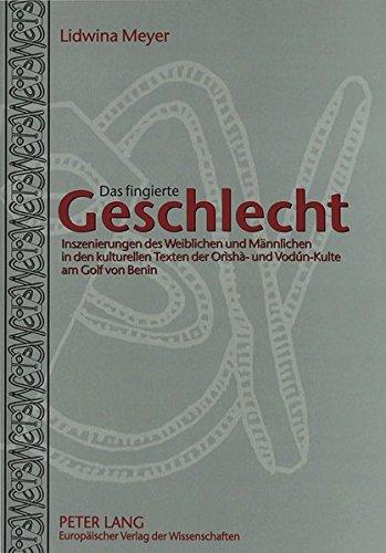 Das fingierte Geschlecht: Inszenierungen des Weiblichen und Männlichen in den kulturellen Texten der Orìshà- und Vodún-Kulte am Golf von Benin por Lidwina Meyer