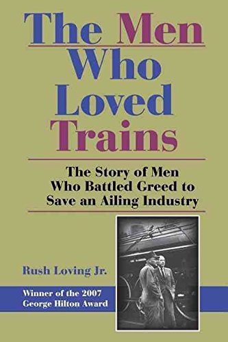 [(The Men Who Loved Trains : The Story of Men Who Battled Greed to Save an Ailing Industry)] [Edited by Rush Loving] published on (September, 2008)