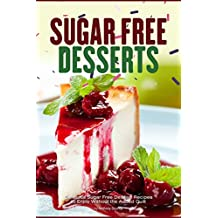 Sugar Free Desserts: Delicious Sugar Free Dessert Recipes to Enjoy Without the Added Guilt (English Edition)