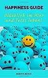 Happiness Guide: Glücklich im Hier und Jetzt leben!