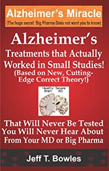ALZHEIMER'S TREATMENTS THAT ACTUALLY WORKED IN  SMALL STUDIES!   (BASED ON NEW, CUTTING-EDGE, CORRECT THEORY!)  THAT  WILL NEVER BE TESTED &  YOU WILL NEVER HEAR ABOUT FROM YOUR MD  OR  BIG PHARMA ! by [Bowles, Jeff T]