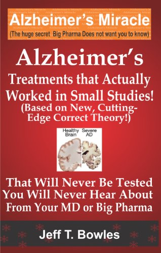ALZHEIMER'S TREATMENTS THAT ACTUALLY WORKED IN  SMALL STUDIES!   (BASED ON NEW, CUTTING-EDGE, CORRECT THEORY!)  THAT  WILL NEVER BE TESTED &  YOU WILL ... YOUR MD  OR  BIG PHARMA ! (English Edition) par Jeff T Bowles