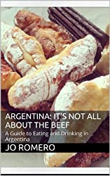 Argentina: It's Not All About the Beef: A Guide to Eating and Drinking in Argentina