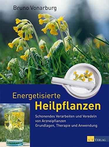 Energetisierte Heilpflanzen: Schonendes Verarbeiten und Veredeln von Arzneipflanzen Grundlagen, Therapie und Anwendung (Heilpflanzen-therapie)