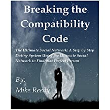 Breaking the Compatibility Code: The Ultimate Social Network: A step by step Dating System Using the Ultimate Social Network to find that Perfect Person (English Edition)