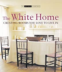 The White Home: Creating Rooms You Love to Live in (The Small Book of Home Ideas series) by Caroline Clifton-Mogg (2006-04-25)