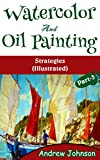 Watercolor And Oil Painting: Strategies(Illustrated)- Part-3(Painting, Oil Painting, Watercolor, Pen & Ink)