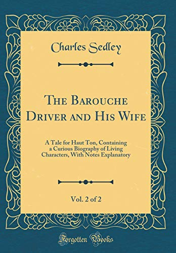 The Barouche Driver and His Wife, Vol. 2 of 2: A Tale for Haut Ton, Containing a Curious Biography of Living Characters, With Notes Explanatory (Classic Reprint)