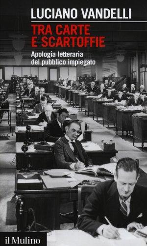 Tra carte e scartoffie. Apologia letteraria del pubblico impiegato (Intersezioni) por Luciano Vandelli
