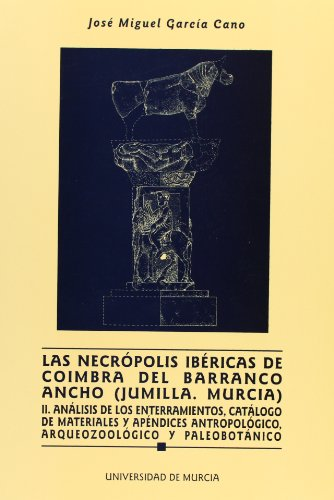 Necropolis Ibericas de Coimbra Barranco Ancho (Jumillla, Murcia) Ii: Analisis de los enterramientos, catalogo de materiales y aprendices antropologicos, arqueozoologico y paleobotanico por Jose Miguel Garcia Cano