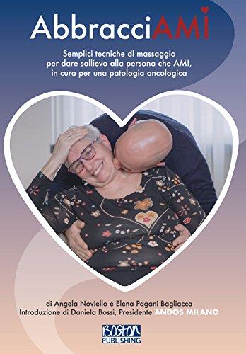 AbbracciAMI: Semplici tecniche di massaggio per dare sollievo alla persona che AMI, in cura per una patologia oncologica (Italian Edition) - Boston Amis