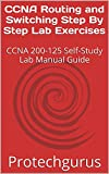 CCNA Routing and Switching Step By Step Lab Exercises: CCNA 200-125 Self-Study Lab Manual Guide
