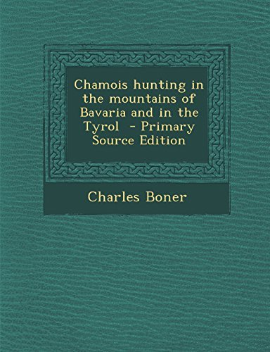 Chamois hunting in the mountains of Bavaria and in the Tyrol by Charles Boner (2014-02-28)
