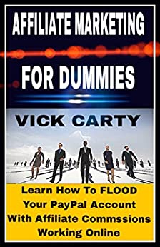 Affiliate Marketing For Dummies: Learn How To FLOOD Your Paypal Account With Affiliate Commissions Working Online (Affiliate Marketing, Email Marketing, ... on Amazon, List Building, CP Book 2) by [Carty, Vick]