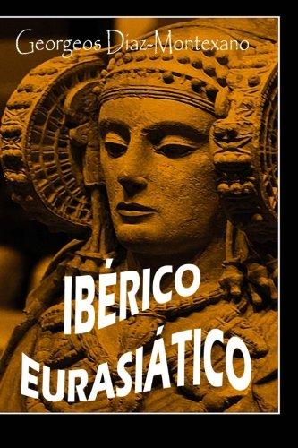 IBÉRICO EURASIÁTICO Descifrando la lengua íbera: Breve ensayo especulativo sobre el origen altaico túrquico de la lengua ibérica: Volume 2 (Descifrando el Pasado)