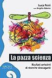 La pazza scienza. Risultati serissimi di ricerche stravaganti