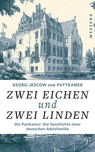Zwei Eichen und zwei Linden: Die Puttkamer: Die Geschichte einer deutschen Adelsfamilie