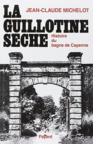 La guillotine sèche : Histoire du bagne de Cayenne (Guyane)
