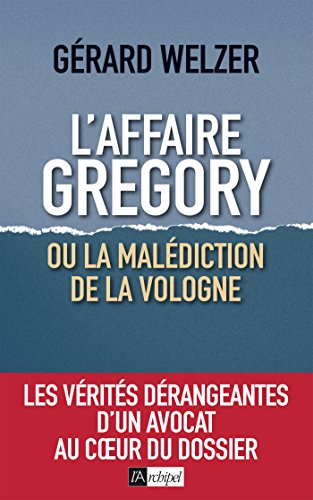 L'affaire Gregory, ou la malédiction de la Vologne : Les vérités dérangeantes d'un avocat au coeur du dossier
