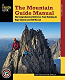 The Mountain Guide Manual: The Comprehensive Reference-From Belaying to Rope Systems and Self-Rescue: The Comprehensive Reference-From Belaying to Rope Systems and Self-Rescue