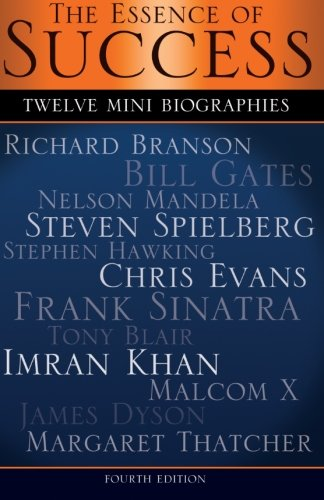 The Essence of Success: 12 Mini Biographies: Richard Branson Bill Gates Nelson Mandela Steven Spielberg Stephen Hawking Chris Evans Frank Sinatra Tony ... Malcolm X James Dyson & Margaret Thatcher